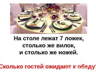 На столе лежат 7 ложек, столько же вилок, и столько же ножей.Сколько гостей ожид