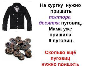 На куртку нужно пришить полтора десятка пуговиц.Мама уже пришила 6 пуговиц.Сколь