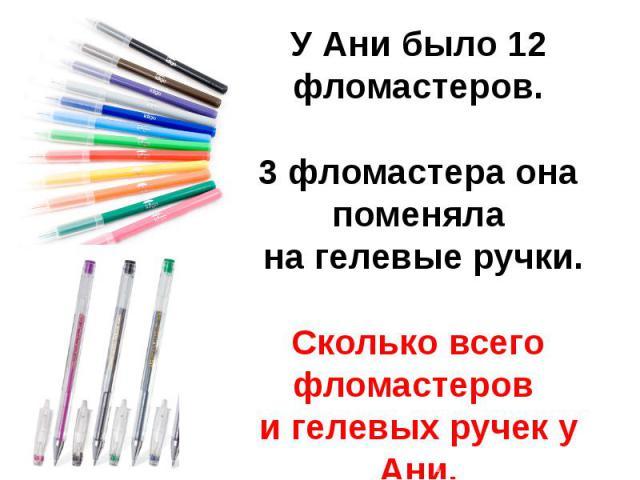 У Ани было 12 фломастеров.3 фломастера она поменяла на гелевые ручки.Сколько всего фломастеров и гелевых ручек у Ани.