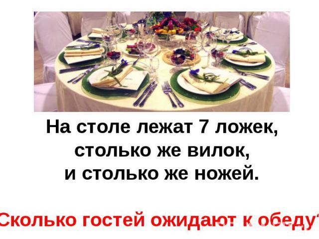 На столе лежат 7 ложек, столько же вилок, и столько же ножей.Сколько гостей ожидают к обеду?
