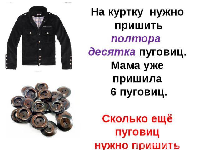 На куртку нужно пришить полтора десятка пуговиц.Мама уже пришила 6 пуговиц.Сколько ещё пуговицнужно пришить маме?