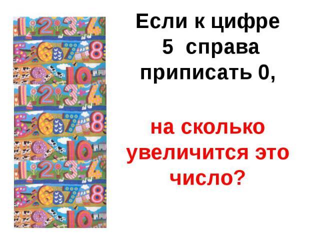 Если к цифре 5 справаприписать 0,на сколько увеличится это число?