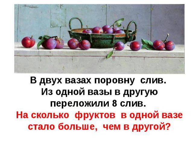 В двух вазах поровну слив. Из одной вазы в другуюпереложили 8 слив. На сколько фруктов в одной вазе стало больше, чем в другой?