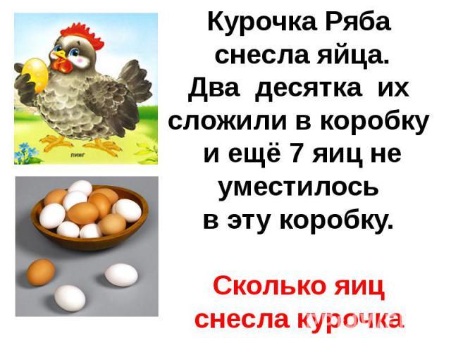 Курочка Ряба снесла яйца.Два десятка их сложили в коробку и ещё 7 яиц не уместилосьв эту коробку.Сколько яиц снесла курочка Ряба?