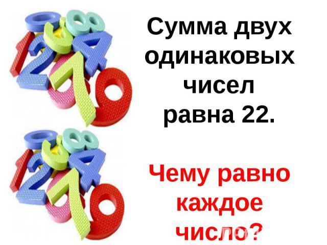 Сумма двух одинаковых чиселравна 22.Чему равно каждое число?