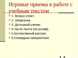 Игровые приемы в работе с учебным текстом 1 .Вопрос-ответ.2.Шпаргалка.3. Дотошн