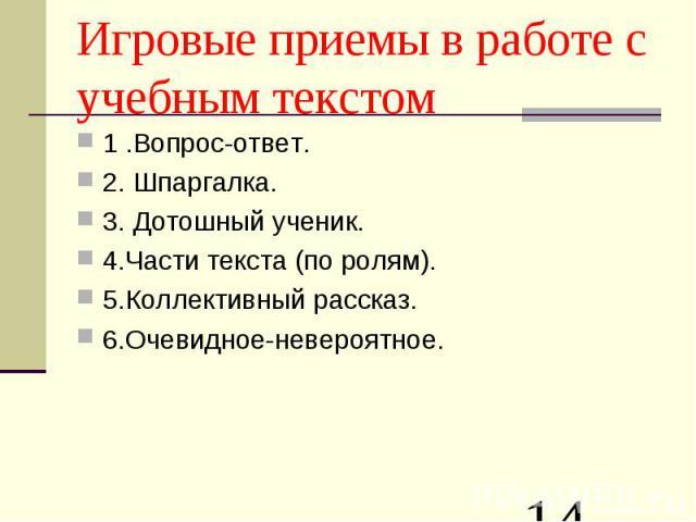 Игровые приемы в работе с учебным текстом 1 .Вопрос-ответ.2.Шпаргалка.3. Дотошный ученик.4.Части текста (по ролям).5.Коллективный рассказ.6.Очевидное-невероятное.
