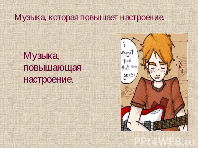 Музыка, которая повышает настроение.Музыка, повышающая настроение.