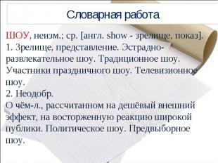 Словарная работаШОУ, неизм.; ср. [англ. show - зрелище, показ].1. Зрелище, предс