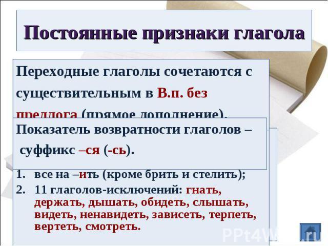 Постоянные признаки глаголаПереходные глаголы сочетаются с существительным в В.п. без предлога (прямое дополнение).Показатель возвратности глаголов – суффикс –ся (-сь).Если безударное личное окончание,то ставим в неопределённую форму,ко 2 спряжению …