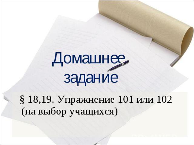Домашнее задание § 18,19. Упражнение 101 или 102 (на выбор учащихся)