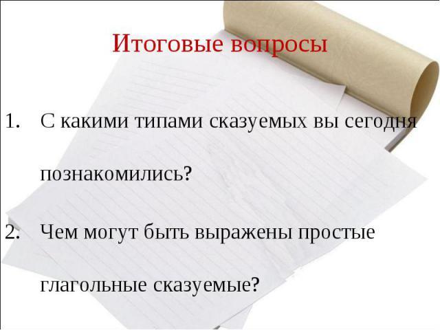 Итоговые вопросыС какими типами сказуемых вы сегодня познакомились?Чем могут быть выражены простые глагольные сказуемые?
