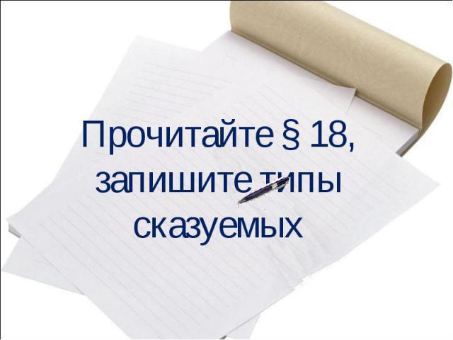 Прочитайте § 18, запишите типысказуемых
