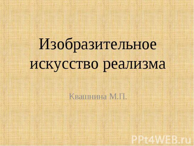 Изобразительное искусство реализмаКвашнина М.П.