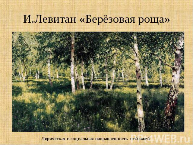И.Левитан «Берёзовая роща»Лирическая и социальная направленность пейзажей