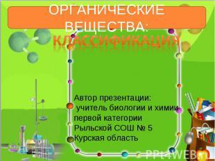 Органические вещества: КлассификацияАвтор презентации: учитель биологии и химиип