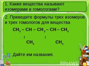 1. Какие вещества называют изомерами и гомологами?2. Приведите формулы трех изом