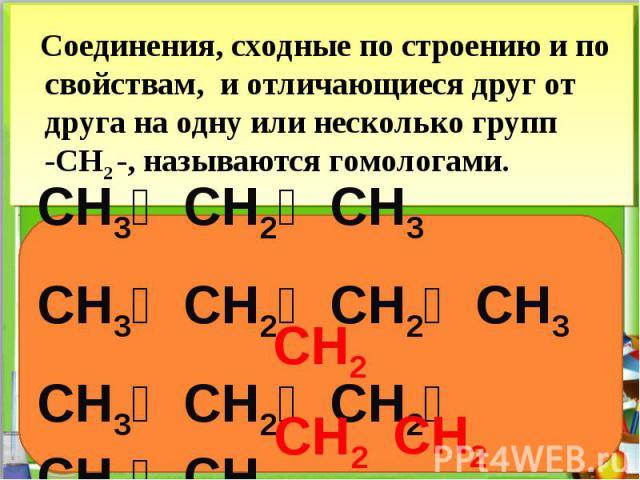 Соединения, сходные по строению и по свойствам, и отличающиеся друг от друга на одну или несколько групп -CH2 -, называются гомологами.