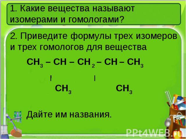 1. Какие вещества называют изомерами и гомологами?2. Приведите формулы трех изомеров и трех гомологов для веществаCH3 – CH – CH 2 – CH – CH3 CH3 CH3Дайте им названия.