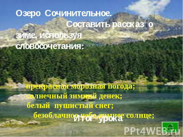 Озеро Сочинительное. Составить рассказ о зиме, используя словосочетания: прекрасная морозная погода; солнечный зимний денек; белый пушистый снег; безоблачное небо,зимнее солнце;