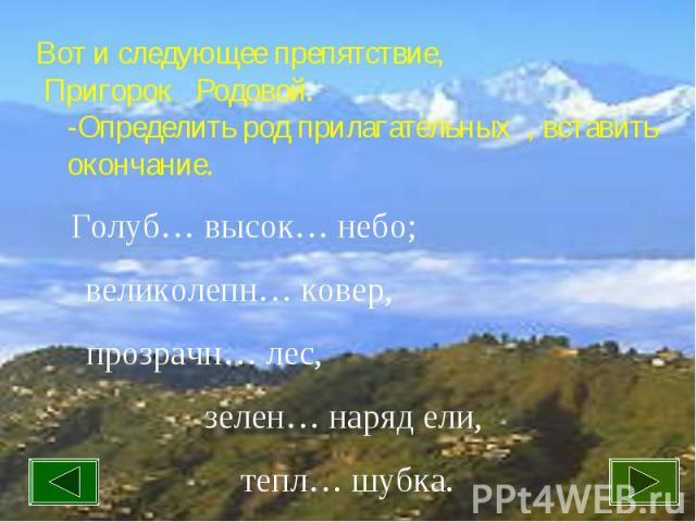 Вот и следующее препятствие, Пригорок Родовой. -Определить род прилагательных , вставить окончание.Голуб… высок… небо; великолепн… ковер, прозрачн… лес, зелен… наряд ели, тепл… шубка.