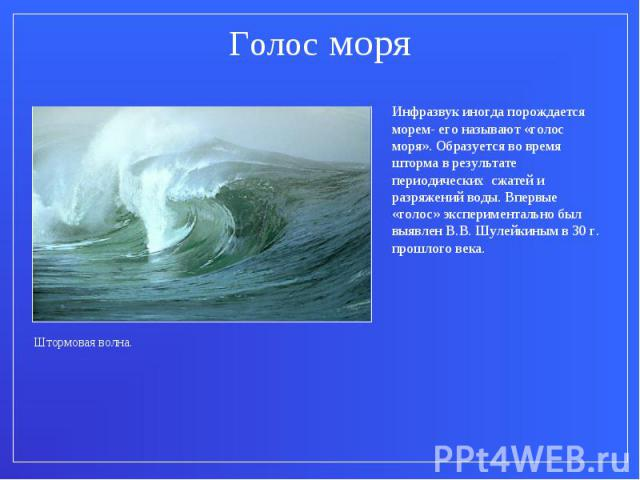 Голос моряИнфразвук иногда порождается морем- его называют «голос моря». Образуется во время шторма в результате периодических сжатей и разряжений воды. Впервые «голос» экспериментально был выявлен В.В. Шулейкиным в 30 г. прошлого века.