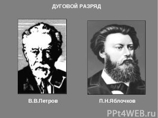 ДУГОВОЙ РАЗРЯДВ.В.ПетровП.Н.Яблочков