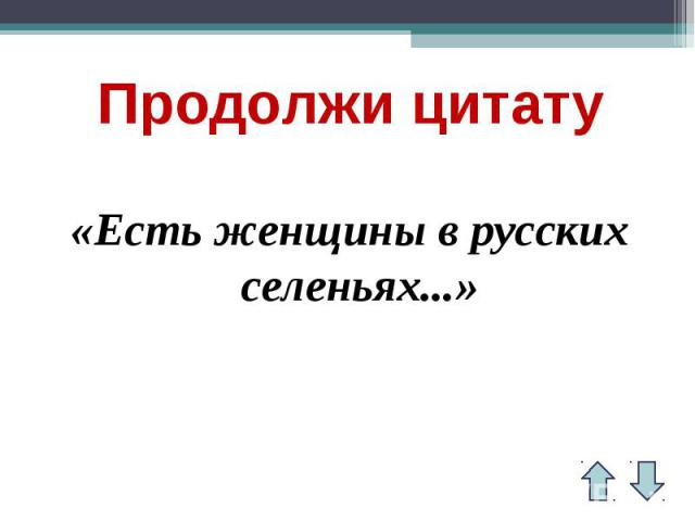 Продолжи цитату«Есть женщины в русских селеньях...»