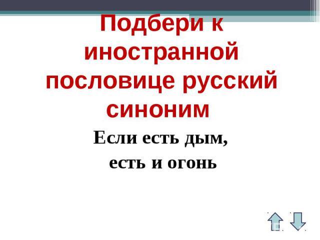 Подбери к иностранной пословице русский синоним Если есть дым, есть и огонь