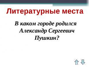 Литературные места В каком городе родился Александр Сергеевич Пушкин?