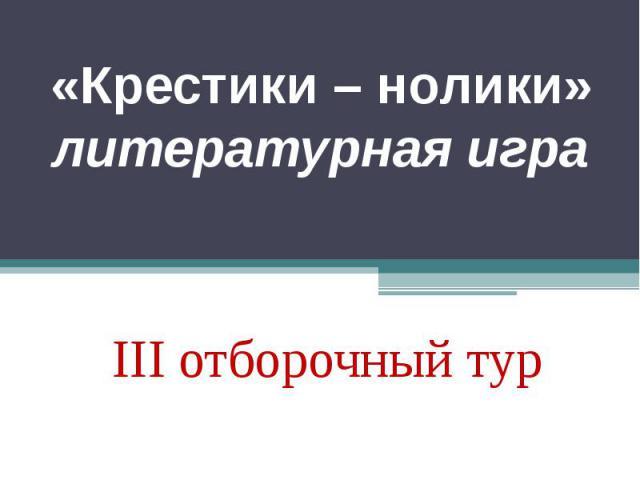 «Крестики – нолики»литературная игра III отборочный тур