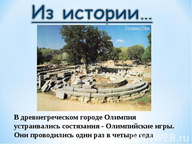 Из истории…В древнегреческом городе Олимпия устраивались состязания - Олимпийские игры. Они проводились один раз в четыре года