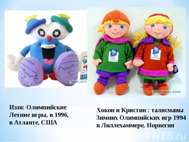 Иззи: Олимпийские Летние игры, в 1996, в Атланте, СШАХокон и Кристин : талисманы Зимних Олимпийских игр 1994 в Лиллехаммере, Норвегия