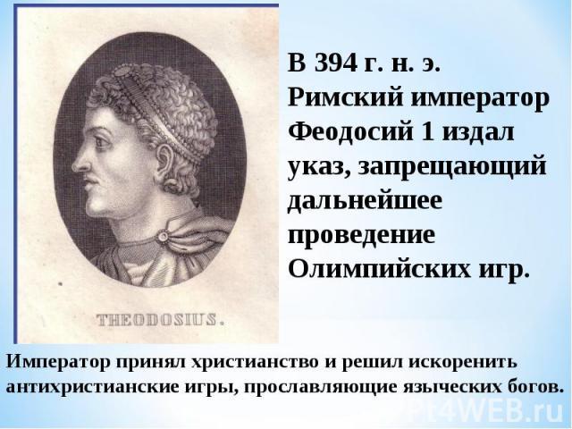 В 394 г. н. э. Римский император Феодосий 1 издал указ, запрещающий дальнейшее проведение Олимпийских игр.Император принял христианство и решил искоренить антихристианские игры, прославляющие языческих богов.