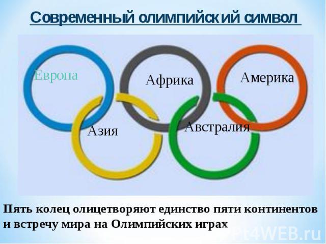 Современный олимпийский символ Пять колец олицетворяют единство пяти континентов и встречу мира на Олимпийских играх