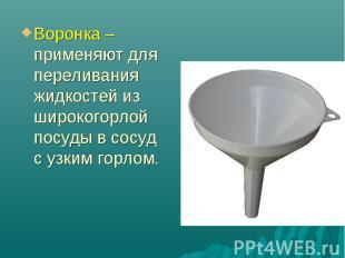 Воронка – применяют для переливания жидкостей из широкогорлой посуды в сосуд с у