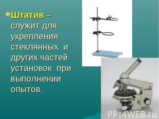 Штатив – служит для укрепления стеклянных и других частей установок при выполнен