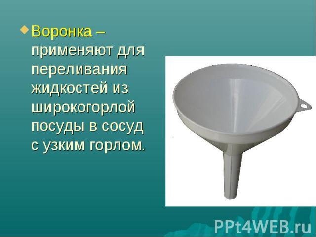 Воронка – применяют для переливания жидкостей из широкогорлой посуды в сосуд с узким горлом.