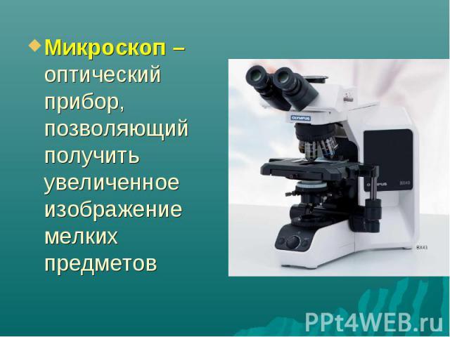 Микроскоп – оптический прибор, позволяющий получить увеличенное изображение мелких предметов