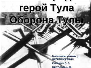Мой город-герой ТулаОборона ТулыВыполнила: учитель английского языкаКузнецова О.