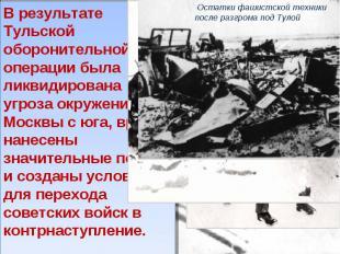 В результате Тульской оборонительной операции была ликвидирована угроза окружени