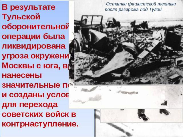 В результате Тульской оборонительной операции была ликвидирована угроза окружения Москвы с юга, врагу нанесены значительные потери и созданы условия для перехода советских войск в контрнаступление.