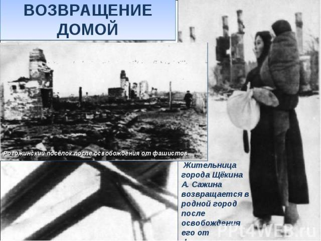 ВОЗВРАЩЕНИЕ ДОМОЙЖительница города Щёкина А. Сажина возвращается в родной город после освобождения его от фашистских захватчиков.