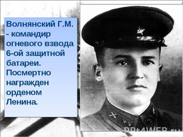 Волнянский Г.М. - командир огневого взвода 6-ой защитной батареи. Посмертно награжден орденом Ленина.