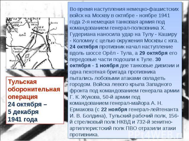 Тульская оборонительная операция24 октября – 5 декабря 1941 года Во время наступления немецко-фашистских войск на Москву в октябре - ноябре 1941 года 2-я немецкая танковая армия под командованием генерал-полковника Х. Гудериана наносила удар на Тулу…