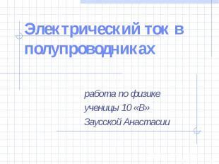 Электрический ток в полупроводниках работа по физикеученицы 10 «В»Заусской Анаст