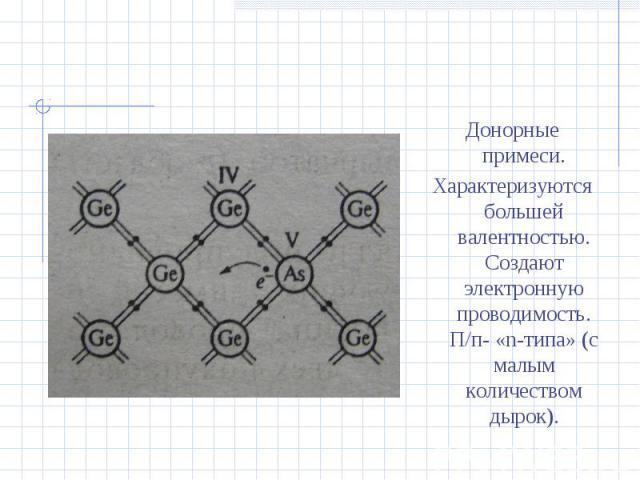 Донорные примеси.Характеризуются большей валентностью. Создают электронную проводимость. П/п- «n-типа» (с малым количеством дырок).