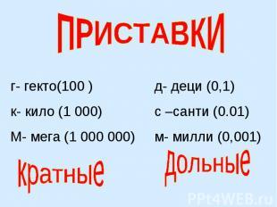 ПРИСТАВКИг- гекто(100 )к- кило (1 000)М- мега (1 000 000)д- деци (0,1)с –санти (