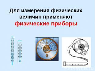 Для измерения физических величин применяют физические приборы