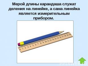 Мерой длины карандаша служат деления на линейке, а сама линейка является измерит